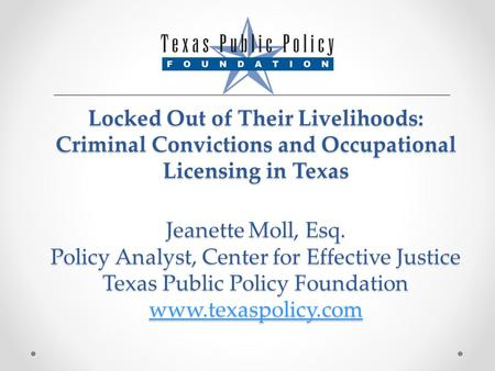 Locked Out of Their Livelihoods: Criminal Convictions and Occupational Licensing in Texas Jeanette Moll, Esq. Policy Analyst, Center for Effective Justice.