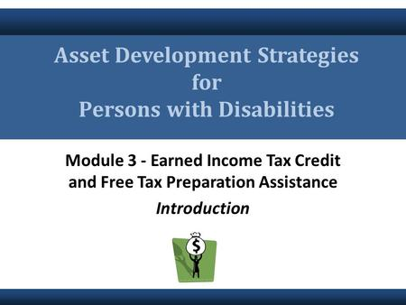 Module 3 - Earned Income Tax Credit and Free Tax Preparation Assistance Introduction Asset Development Strategies for Persons with Disabilities.