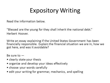 "Expository Writing Read the information below. ""Blessed are the young for they shall inherit the national debt."" Herbert Hoover. Write an essay explaining."