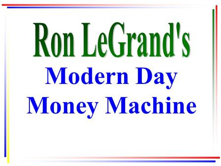 Modern Day Money Machine. All slides from this presentation may be downloaded from your Gold Club Membership site www.ronsgoldclub.com under Webinars.
