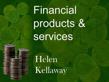 Financial products & services Helen Kellaway. Agenda Brief introduction Why is money important? Who offers banking? How banks 'sell' A flavour of some.