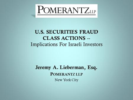 U.S. SECURITIES FRAUD CLASS ACTIONS -- Implications For Israeli Investors Jeremy A. Lieberman, Esq. P OMERANTZ LLP New York City.