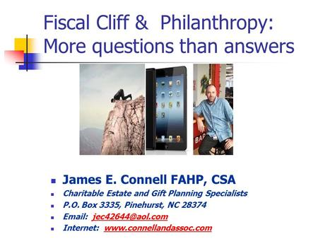 Fiscal Cliff & Philanthropy: More questions than answers James E. Connell FAHP, CSA Charitable Estate and Gift Planning Specialists P.O. Box 3335, Pinehurst,
