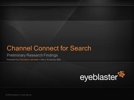 © 2008 Eyeblaster. All rights reserved Preliminary Research Findings Presented by: First-name Last-name ● title ● 19 January 2009 Channel Connect for Search.