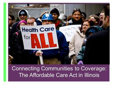 + Connecting Communities to Coverage: The Affordable Care Act in IL October 1, 2013 Connecting Communities to Coverage: The Affordable Care Act in Illinois.