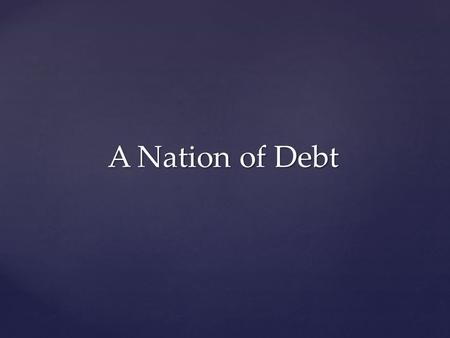 A Nation of Debt. US National Debt 1/31/13 16,433,791,850,294.04 314 million people $52,000 per person $146,000 per taxpayer.