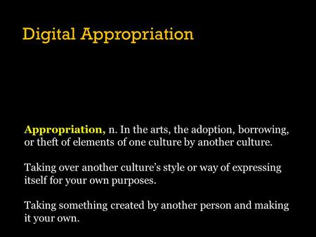 Digital Appropriation Appropriation, n. In the arts, the adoption, borrowing, or theft of elements of one culture by another culture. Taking over another.