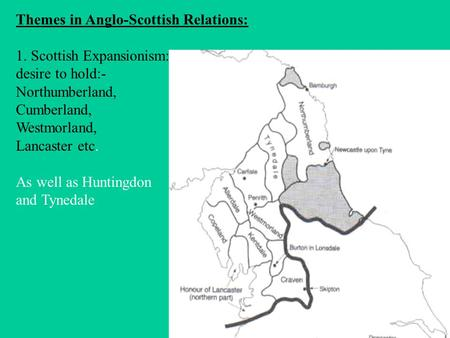 Themes in Anglo-Scottish Relations: 1. Scottish Expansionism: desire to hold:- Northumberland, Cumberland, Westmorland, Lancaster etc. As well as Huntingdon.