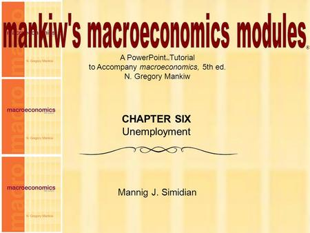 Chapter Six1 A PowerPoint  Tutorial to Accompany macroeconomics, 5th ed. N. Gregory Mankiw Mannig J. Simidian ® CHAPTER SIX Unemployment.