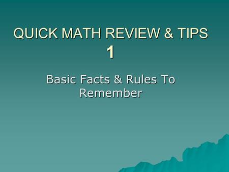 QUICK MATH REVIEW & TIPS 1 Basic Facts & Rules To Remember.