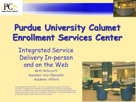 Purdue University Calumet Enrollment Services Center Integrated Service Delivery In-person and on the Web Beth Pellicciotti Assistant Vice Chancellor Academic.