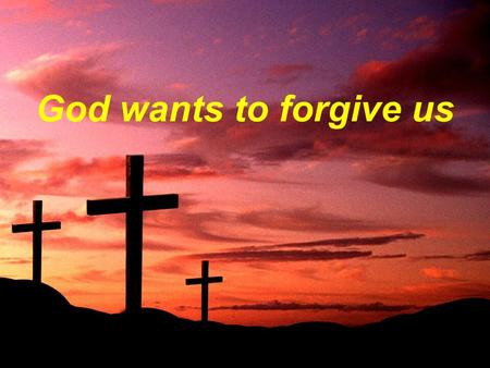 God wants to forgive us. Forgiveness Must Be Two-Way.
