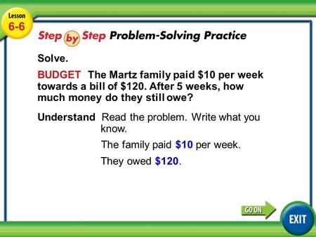 Lesson 6-6 Example 5 6-6 Solve. BUDGET The Martz family paid $10 per week towards a bill of $120. After 5 weeks, how much money do they still owe? Understand.