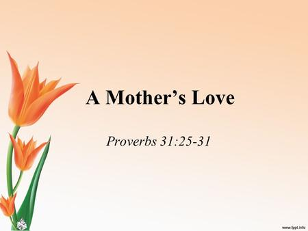 "A Mother's Love Proverbs 31:25-31. A Mother's Love ""Instinctual, unconditional, forever"" –Yet, over 200 children are murdered annually by their mother;"