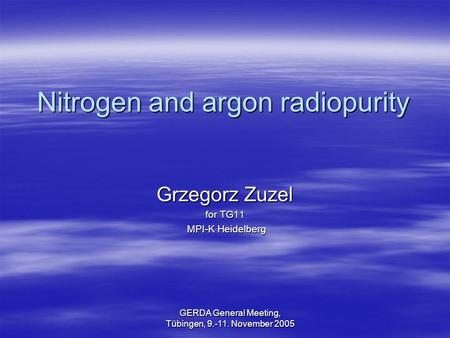 GERDA General Meeting, Tübingen, 9.-11. November 2005 Nitrogen and argon radiopurity Grzegorz Zuzel for TG11 MPI-K Heidelberg MPI-K Heidelberg.