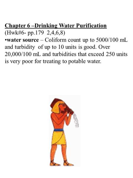 Chapter 6 –Drinking Water Purification (Hwk#6- pp.179 2,4,6,8) water source – Coliform count up to 5000/100 mL and turbidity of up to 10 units is good.