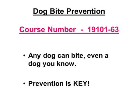 Dog Bite Prevention Course Number - 19101-63 Any dog can bite, even a dog you know. Prevention is KEY!