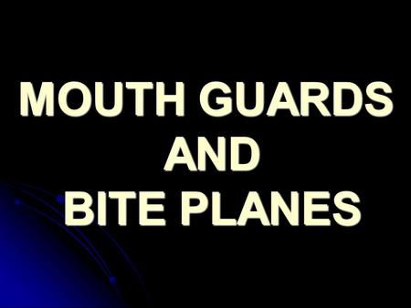MOUTH GUARDS AND BITE PLANES. MOUTH GUARD It is an appliance that has different terminologies such as (Bite guards,Night guards,Guide splints,Stints &