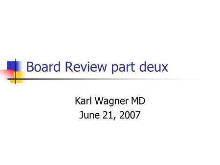 Board Review part deux Karl Wagner MD June 21, 2007.