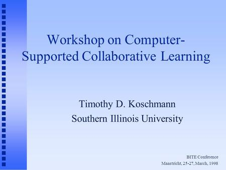 Workshop on Computer- Supported Collaborative Learning Timothy D. Koschmann Southern Illinois University BITE Conference Maastricht, 25-27, March, 1998.