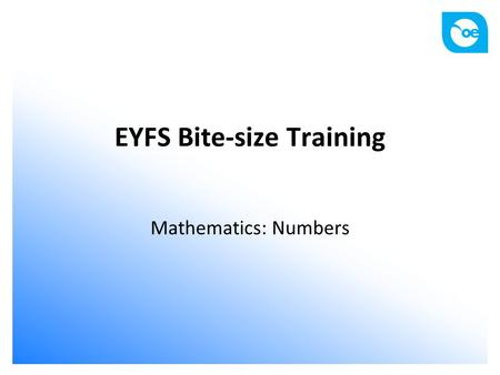 EYFS Bite-size Training Mathematics: Numbers. Aims and outcomes Participants to: know the early learning goal in relation to numbers understand how to.