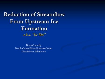 "Reduction of Streamflow From Upstream Ice Formation a.k.a. ""Ice Bite"" Brian Connelly North Central River Forecast Center Chanhassen, Minnesota."