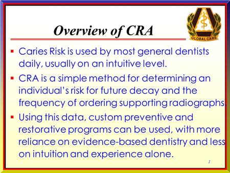 1 1 Overview of CRA  Caries Risk is used by most general dentists daily, usually on an intuitive level.  CRA is a simple method for determining an individual's.