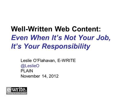 Well-Written Web Content: Even When It's Not Your Job, It's Your Responsibility Leslie O'Flahavan, PLAIN November 14, 2012.