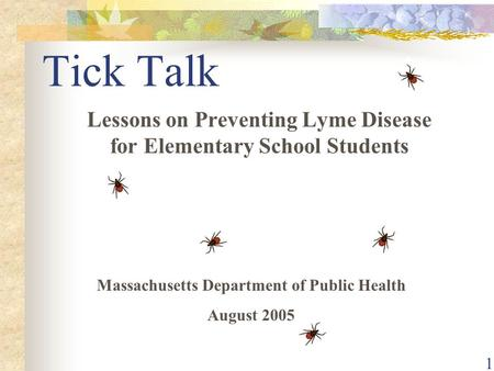 1 Tick Talk Lessons on Preventing Lyme Disease for Elementary School Students Massachusetts Department of Public Health August 2005.