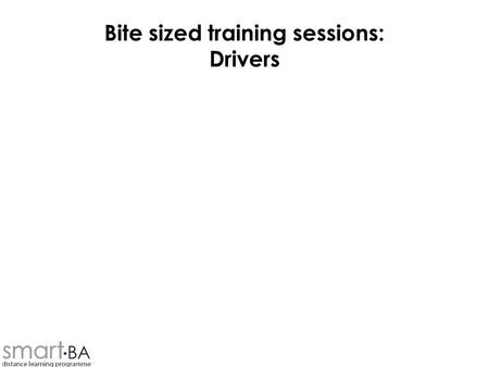 Bite sized training sessions: Drivers. Objectives To understand –What drivers are –Where they come from –Where they fit in to analysis of requirements.