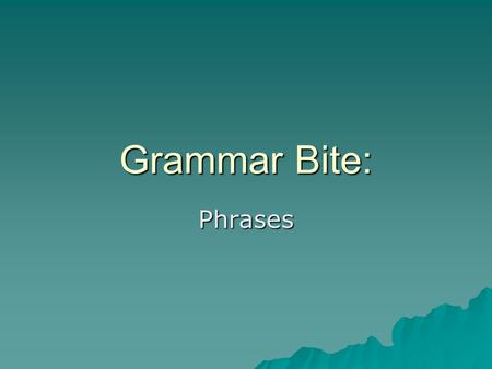 Grammar Bite: Phrases. What are phrases?  Phrases can act as adverbs and adjectives.  They also can act as nouns though this is less common.  Prepositional.