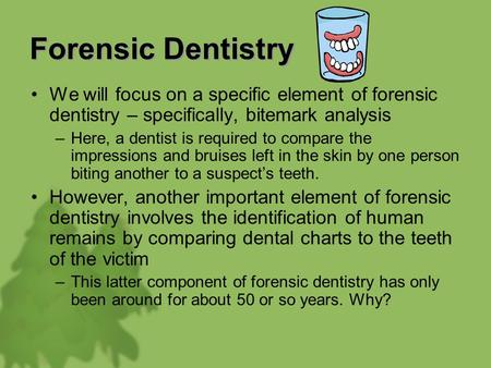 Forensic Dentistry We will focus on a specific element of forensic dentistry – specifically, bitemark analysis –Here, a dentist is required to compare.