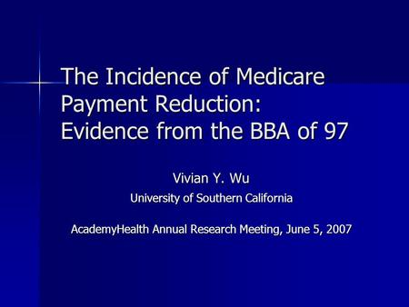 The Incidence of Medicare Payment Reduction: Evidence from the BBA of 97 Vivian Y. Wu University of Southern California AcademyHealth Annual Research Meeting,