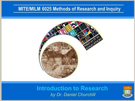 MITE/MILM 6025 Methods of Research and Inquiry Introduction to Research by Dr. Daniel Churchill.