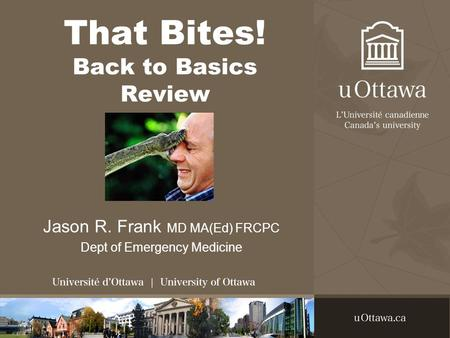 That Bites! Back to Basics Review Jason R. Frank MD MA(Ed) FRCPC Dept of Emergency Medicine.