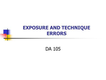 EXPOSURE AND TECHNIQUE ERRORS