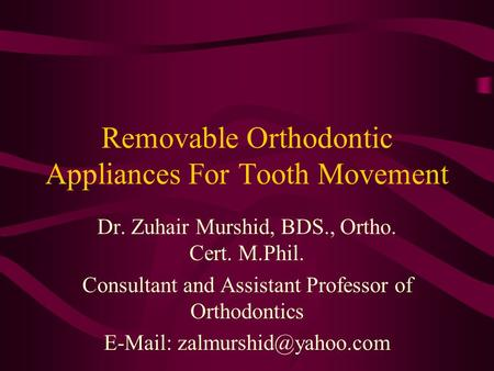Removable Orthodontic Appliances For Tooth Movement Dr. Zuhair Murshid, BDS., Ortho. Cert. M.Phil. Consultant and Assistant Professor of Orthodontics E-Mail:
