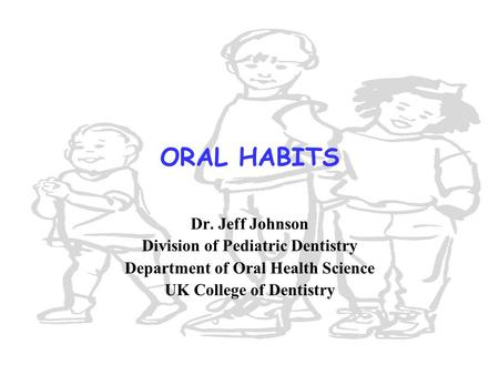 ORAL HABITS Dr. Jeff Johnson Division of Pediatric Dentistry Department of Oral Health Science UK College of Dentistry.