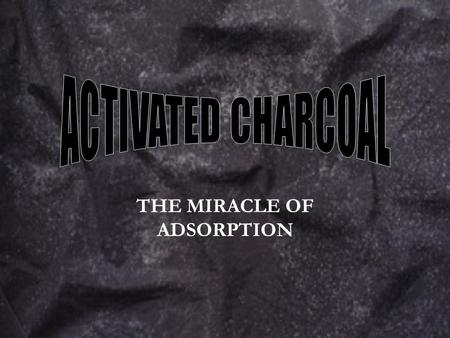 THE MIRACLE OF ADSORPTION. Charcoal sources Wood or wood products Lignite coal Animal byproducts.