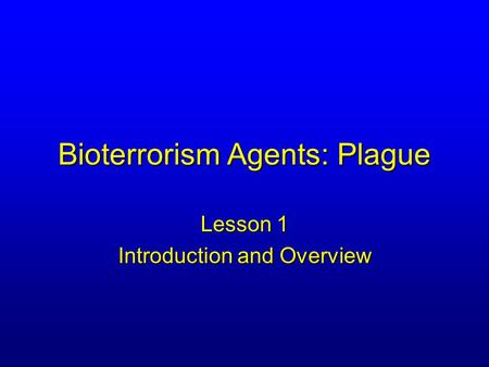 Bioterrorism Agents: Plague Lesson 1 Introduction and Overview.