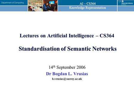 AI – CS364 Knowledge Representation Lectures on Artificial Intelligence – CS364 Standardisation of Semantic Networks 14 th September 2006 Dr Bogdan L.