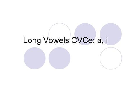 Long Vowels CVCe: a, i. pale What vowel do you hear? a take What vowel do you hear? a.