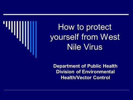 How to protect yourself from West Nile Virus Department of Public Health Division of Environmental Health/Vector Control.