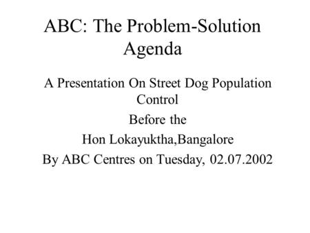 ABC: The Problem-Solution Agenda A Presentation On Street Dog Population Control Before the Hon Lokayuktha,Bangalore By ABC Centres on Tuesday, 02.07.2002.