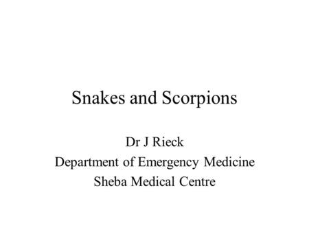 Snakes and Scorpions Dr J Rieck Department of Emergency Medicine Sheba Medical Centre.