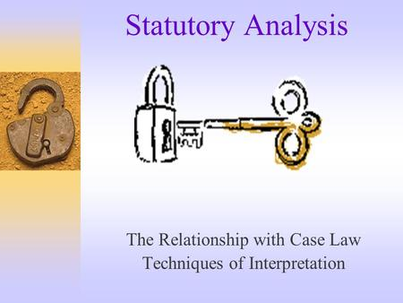Statutory Analysis The Relationship with Case Law Techniques of Interpretation.
