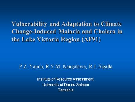 Vulnerability and Adaptation to Climate Change-Induced Malaria and Cholera in the Lake Victoria Region (AF91) P.Z. Yanda, R.Y.M. Kangalawe, R.J. Sigalla.