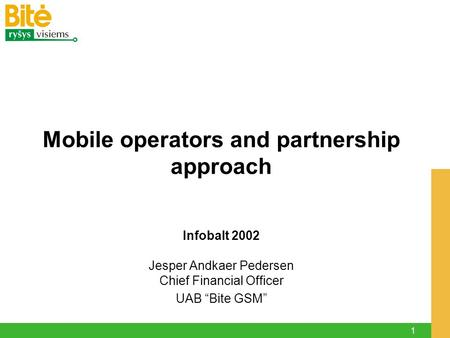 "1 Infobalt 2002 Jesper Andkaer Pedersen Chief Financial Officer UAB ""Bite GSM"" Mobile operators and partnership approach."