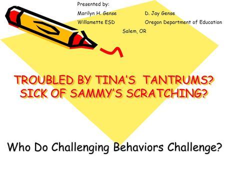 TROUBLED BY TINA'S TANTRUMS? SICK OF SAMMY'S SCRATCHING? Who Do Challenging Behaviors Challenge? Presented by: Marilyn H. GenseD. Jay Gense Willamette.