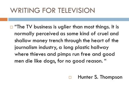 "WRITING FOR TELEVISION  ""The TV business is uglier than most things. It is normally perceived as some kind of cruel and shallow money trench through the."